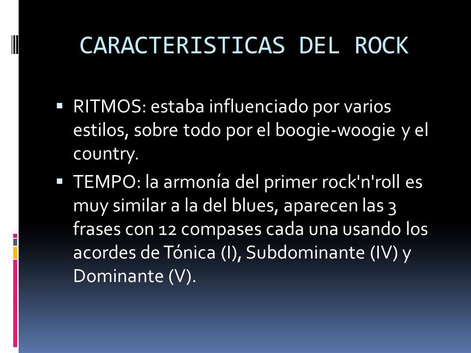 CARACTERISTICAS DEL ROCK RITMOS: estaba influenciado por varios estilos, sobre todo por el boogie-woogie y el country.