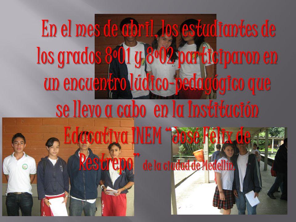 En el mes de abril, los estudiantes de los grados 8º01 y 8º02 participaron en un encuentro lúdico-pedagógico que se llevo a cabo en la Institución Educativa INEM José Félix de Restrepo de la ciudad de Medellín.