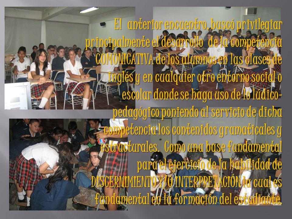 El anterior encuentro, buscó privilegiar principalmente el desarrollo de la competencia COMUNICATIVA de los alumnos en las clases de inglés y en cualquier otro entorno social o escolar donde se haga uso de lo lúdico- pedagógico poniendo al servicio de dicha competencia los contenidos gramaticales y estructurales.