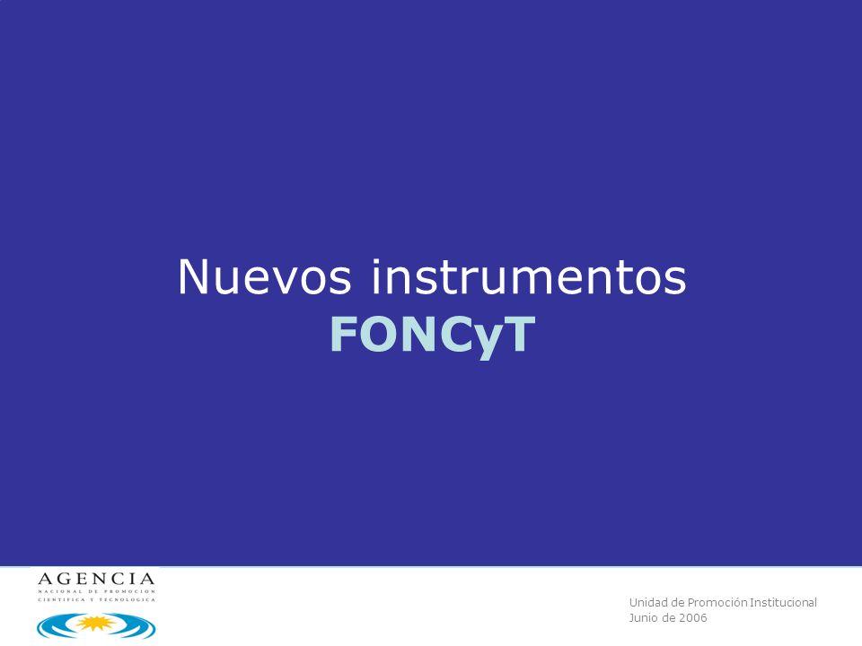 Unidad de Promoción Institucional Junio de 2006 Nuevos instrumentos FONCyT