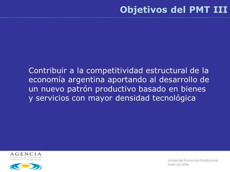 Unidad de Promoción Institucional Junio de 2006 Objetivos del PMT III Contribuir a la competitividad estructural de la economía argentina aportando al desarrollo de un nuevo patrón productivo basado en bienes y servicios con mayor densidad tecnológica