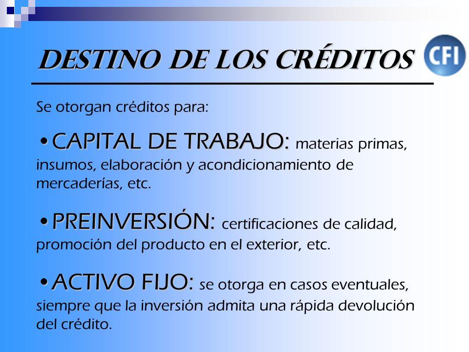Destino de los Créditos Se otorgan créditos para: CAPITAL DE TRABAJO:CAPITAL DE TRABAJO: materias primas, insumos, elaboración y acondicionamiento de mercaderías, etc.