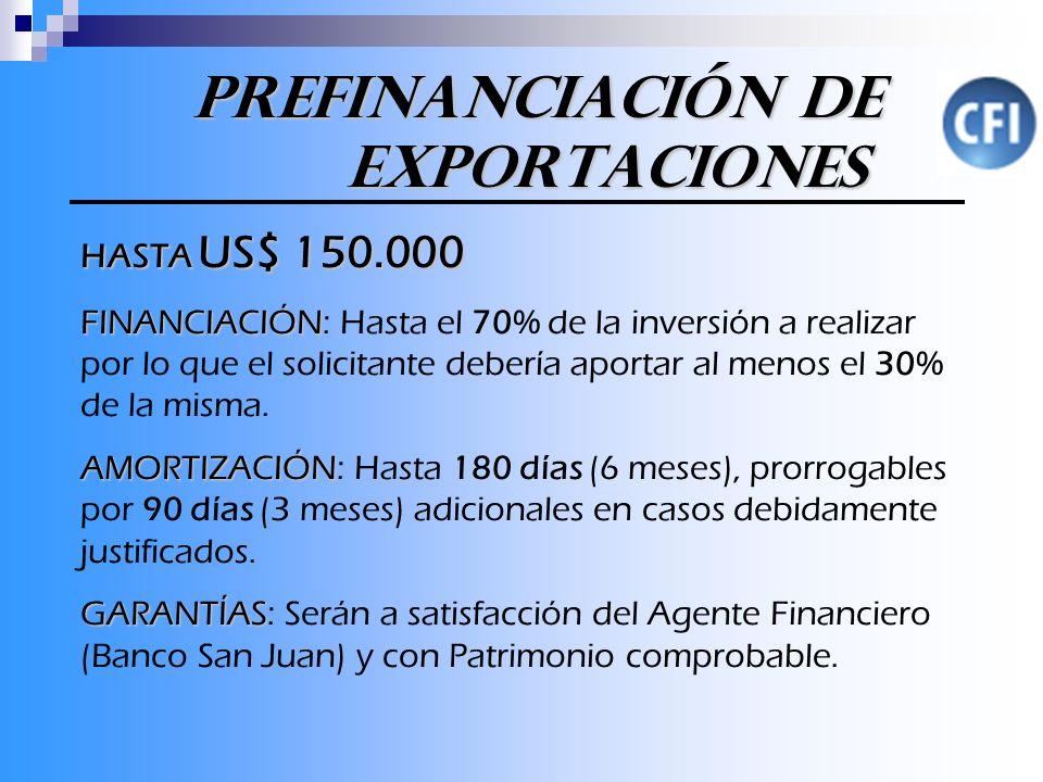 Prefinanciación de Exportaciones Prefinanciación de Exportaciones HASTA US$ 150.000 FINANCIACIÓN FINANCIACIÓN: Hasta el 70% de la inversión a realizar por lo que el solicitante debería aportar al menos el 30% de la misma.