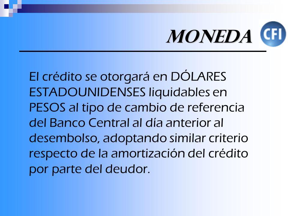 Moneda El crédito se otorgará en DÓLARES ESTADOUNIDENSES liquidables en PESOS al tipo de cambio de referencia del Banco Central al día anterior al desembolso, adoptando similar criterio respecto de la amortización del crédito por parte del deudor.