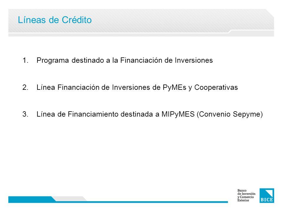 Líneas de Crédito 1.Programa destinado a la Financiación de Inversiones 2.Línea Financiación de Inversiones de PyMEs y Cooperativas 3.Línea de Financiamiento destinada a MIPyMES (Convenio Sepyme)