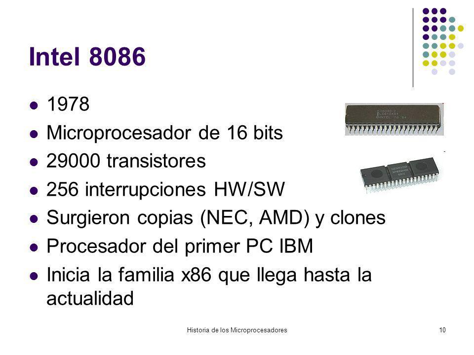 Historia de los Microprocesadores10 Intel 8086 1978 Microprocesador de 16 bits 29000 transistores 256 interrupciones HW/SW Surgieron copias (NEC, AMD) y clones Procesador del primer PC IBM Inicia la familia x86 que llega hasta la actualidad