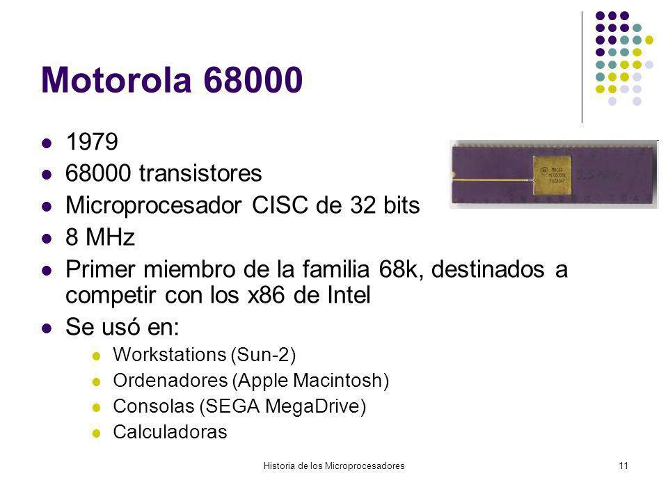 Historia de los Microprocesadores11 Motorola 68000 1979 68000 transistores Microprocesador CISC de 32 bits 8 MHz Primer miembro de la familia 68k, destinados a competir con los x86 de Intel Se usó en: Workstations (Sun-2) Ordenadores (Apple Macintosh) Consolas (SEGA MegaDrive) Calculadoras