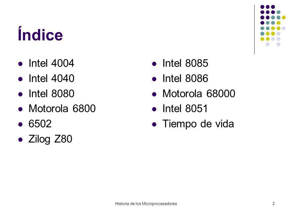 Historia de los Microprocesadores2 Índice Intel 4004 Intel 4040 Intel 8080 Motorola 6800 6502 Zilog Z80 Intel 8085 Intel 8086 Motorola 68000 Intel 8051 Tiempo de vida