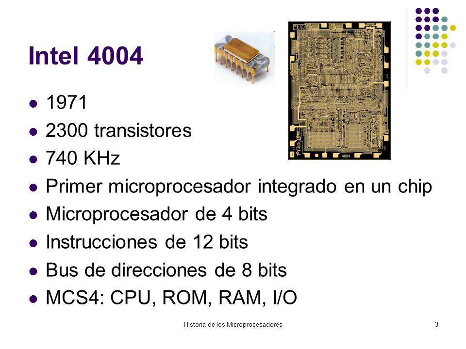Historia de los Microprocesadores3 Intel 4004 1971 2300 transistores 740 KHz Primer microprocesador integrado en un chip Microprocesador de 4 bits Instrucciones de 12 bits Bus de direcciones de 8 bits MCS4: CPU, ROM, RAM, I/O