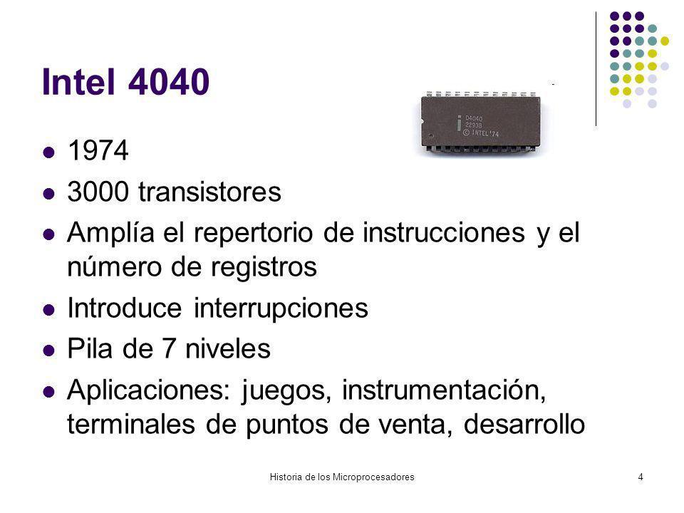 Historia de los Microprocesadores4 Intel 4040 1974 3000 transistores Amplía el repertorio de instrucciones y el número de registros Introduce interrupciones Pila de 7 niveles Aplicaciones: juegos, instrumentación, terminales de puntos de venta, desarrollo