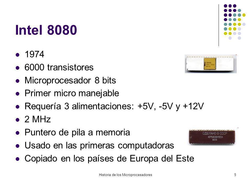 Historia de los Microprocesadores5 Intel 8080 1974 6000 transistores Microprocesador 8 bits Primer micro manejable Requería 3 alimentaciones: +5V, -5V y +12V 2 MHz Puntero de pila a memoria Usado en las primeras computadoras Copiado en los países de Europa del Este