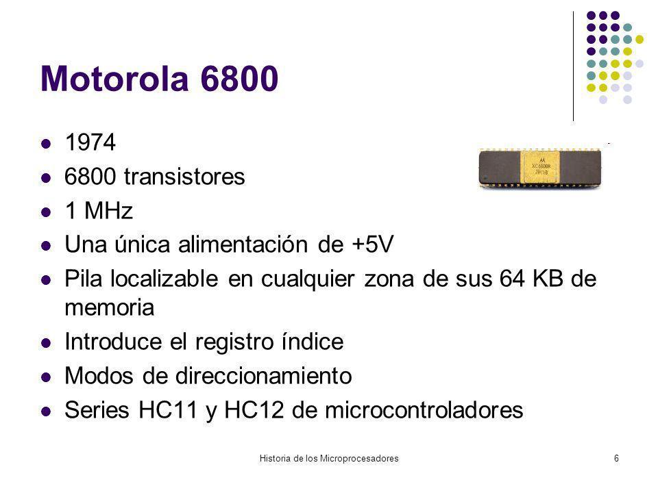 Historia de los Microprocesadores6 Motorola 6800 1974 6800 transistores 1 MHz Una única alimentación de +5V Pila localizable en cualquier zona de sus 64 KB de memoria Introduce el registro índice Modos de direccionamiento Series HC11 y HC12 de microcontroladores