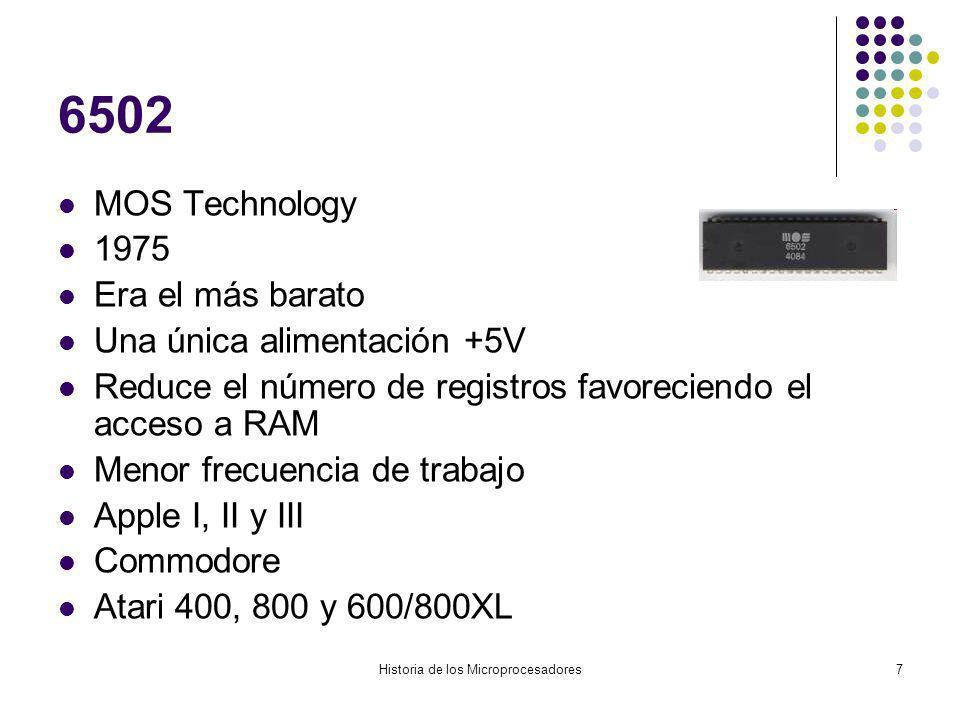 Historia de los Microprocesadores7 6502 MOS Technology 1975 Era el más barato Una única alimentación +5V Reduce el número de registros favoreciendo el acceso a RAM Menor frecuencia de trabajo Apple I, II y III Commodore Atari 400, 800 y 600/800XL