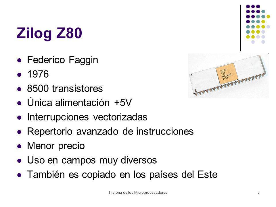 Historia de los Microprocesadores8 Zilog Z80 Federico Faggin 1976 8500 transistores Única alimentación +5V Interrupciones vectorizadas Repertorio avanzado de instrucciones Menor precio Uso en campos muy diversos También es copiado en los países del Este