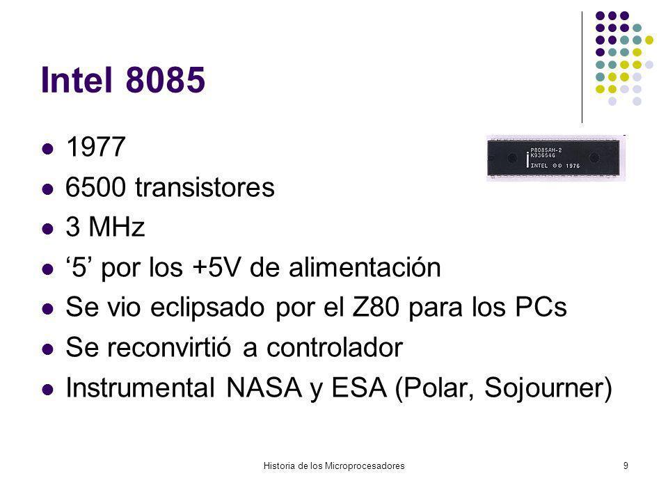Historia de los Microprocesadores9 Intel 8085 1977 6500 transistores 3 MHz 5 por los +5V de alimentación Se vio eclipsado por el Z80 para los PCs Se reconvirtió a controlador Instrumental NASA y ESA (Polar, Sojourner)