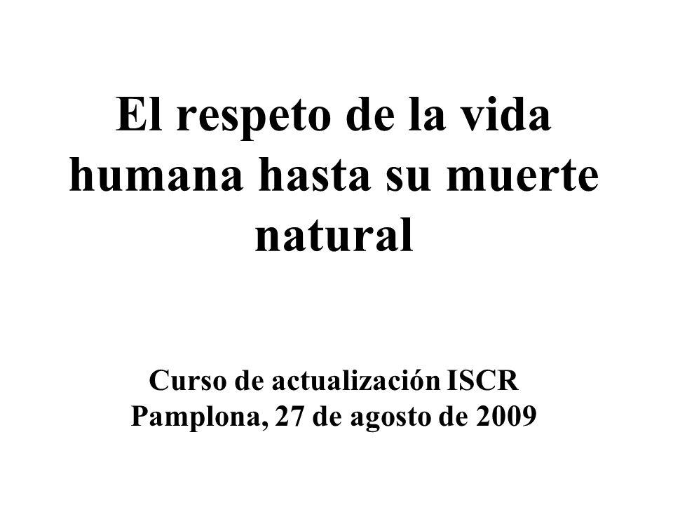El respeto de la vida humana hasta su muerte natural Curso de actualización ISCR Pamplona, 27 de agosto de 2009