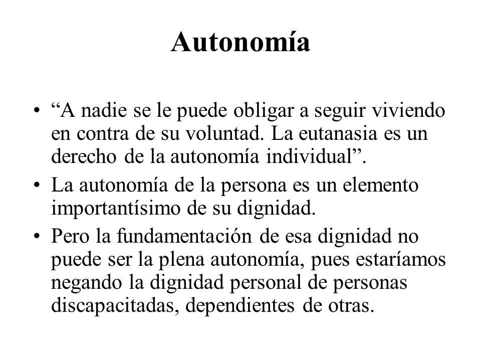 Autonomía A nadie se le puede obligar a seguir viviendo en contra de su voluntad. La eutanasia es un derecho de la autonomía individual. La autonomía