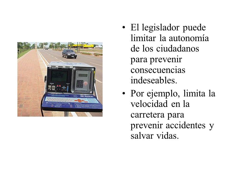El legislador puede limitar la autonomía de los ciudadanos para prevenir consecuencias indeseables. Por ejemplo, limita la velocidad en la carretera p
