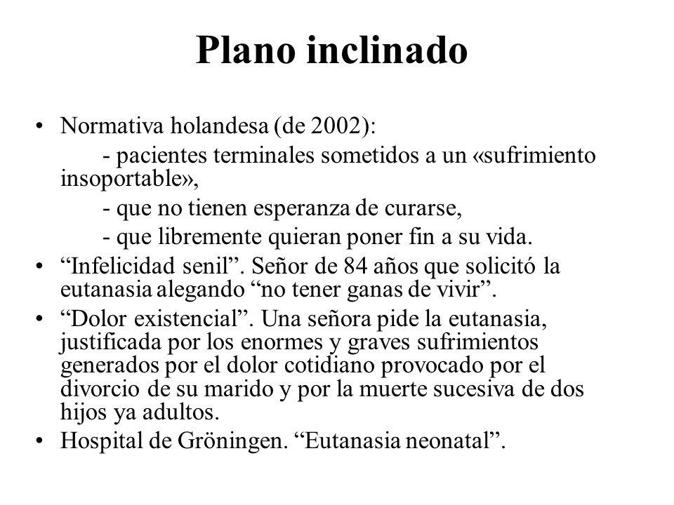 Plano inclinado Normativa holandesa (de 2002): - pacientes terminales sometidos a un «sufrimiento insoportable», - que no tienen esperanza de curarse,