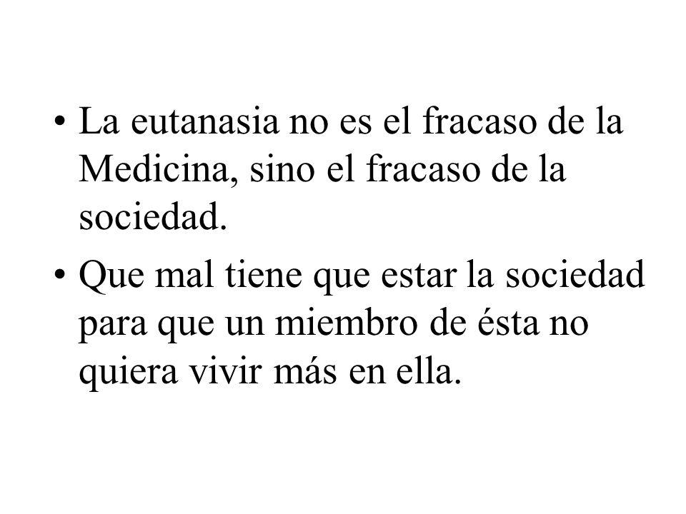 La eutanasia no es el fracaso de la Medicina, sino el fracaso de la sociedad. Que mal tiene que estar la sociedad para que un miembro de ésta no quier