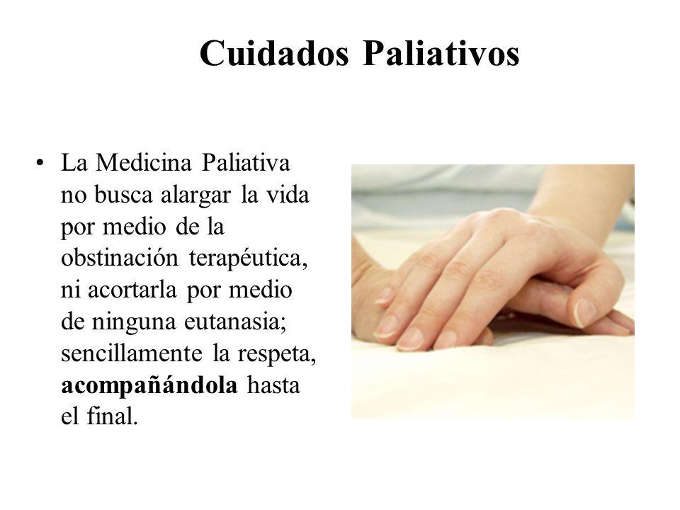 Cuidados Paliativos La Medicina Paliativa no busca alargar la vida por medio de la obstinación terapéutica, ni acortarla por medio de ninguna eutanasi