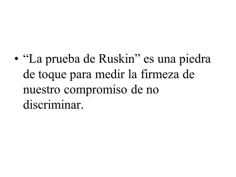 La prueba de Ruskin es una piedra de toque para medir la firmeza de nuestro compromiso de no discriminar.