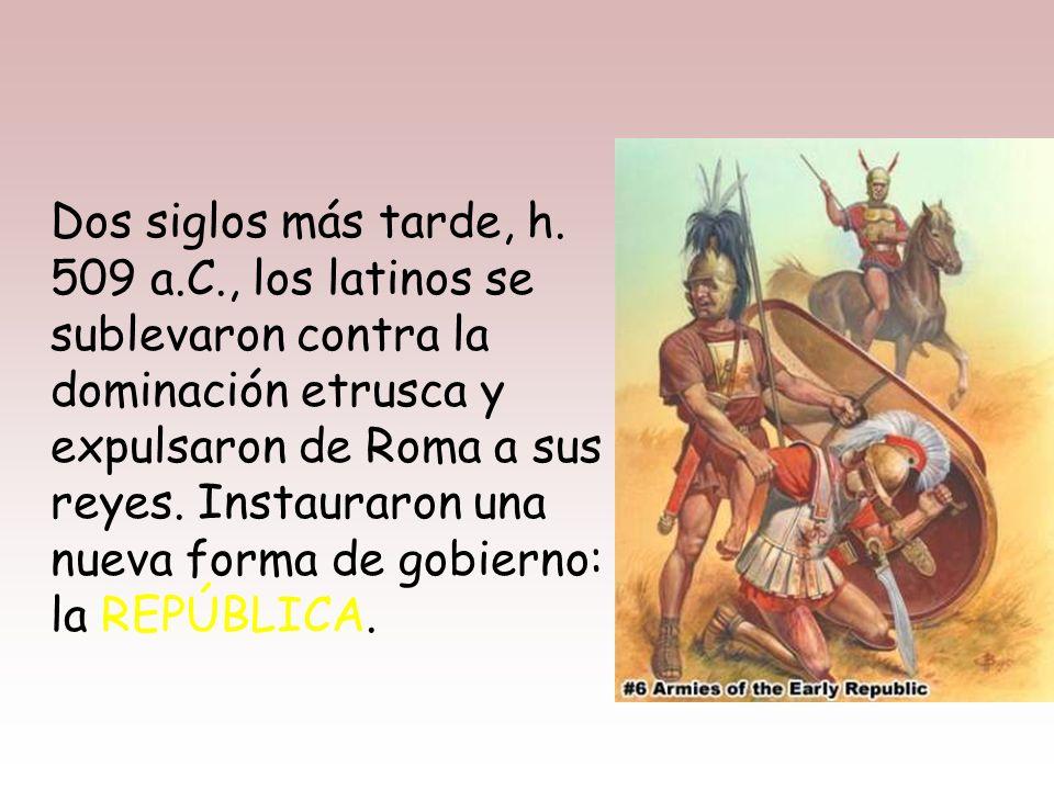 H. 754 a.C. los latinos fueron dominados por los etruscos y adoptaron su forma de gobierno, la MONARQUÍA.