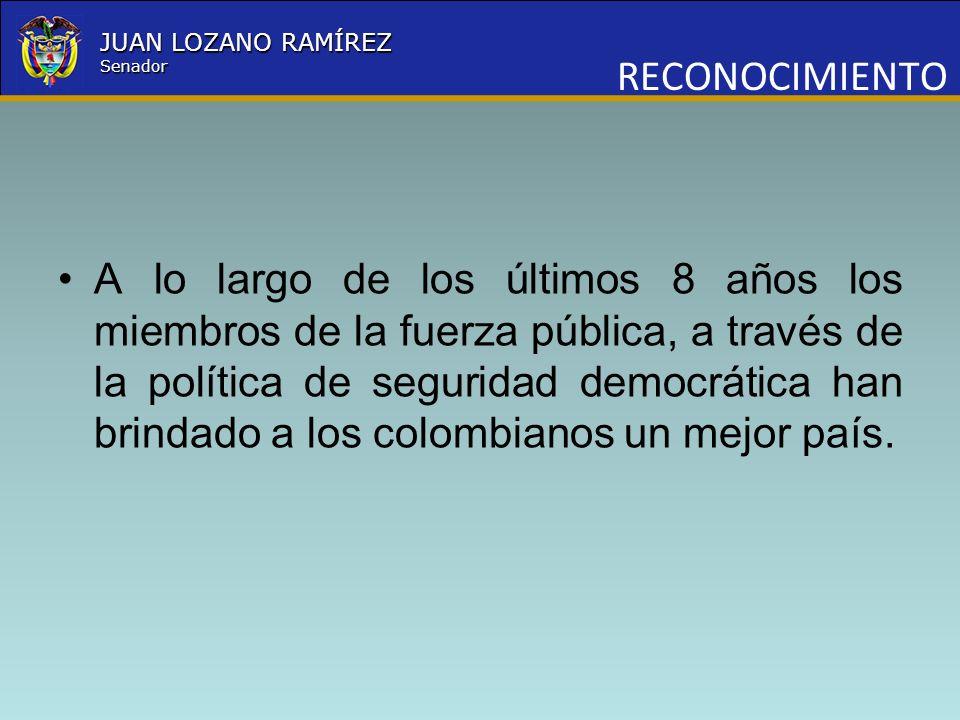 Nombre la Entidad República de Colombia JUAN LOZANO RAMÍREZ Senador RECONOCIMIENTO A lo largo de los últimos 8 años los miembros de la fuerza pública,