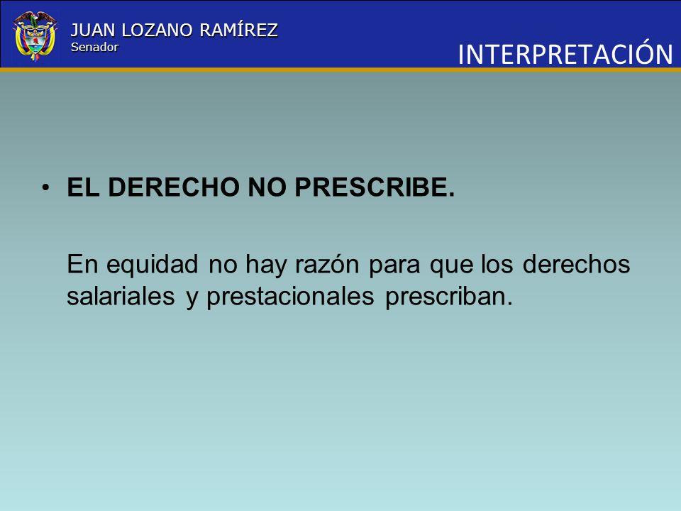 Nombre la Entidad República de Colombia JUAN LOZANO RAMÍREZ Senador EL DERECHO NO PRESCRIBE. En equidad no hay razón para que los derechos salariales