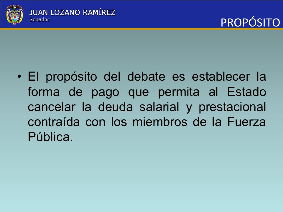 Nombre la Entidad República de Colombia JUAN LOZANO RAMÍREZ Senador PROPÓSITO El propósito del debate es establecer la forma de pago que permita al Es