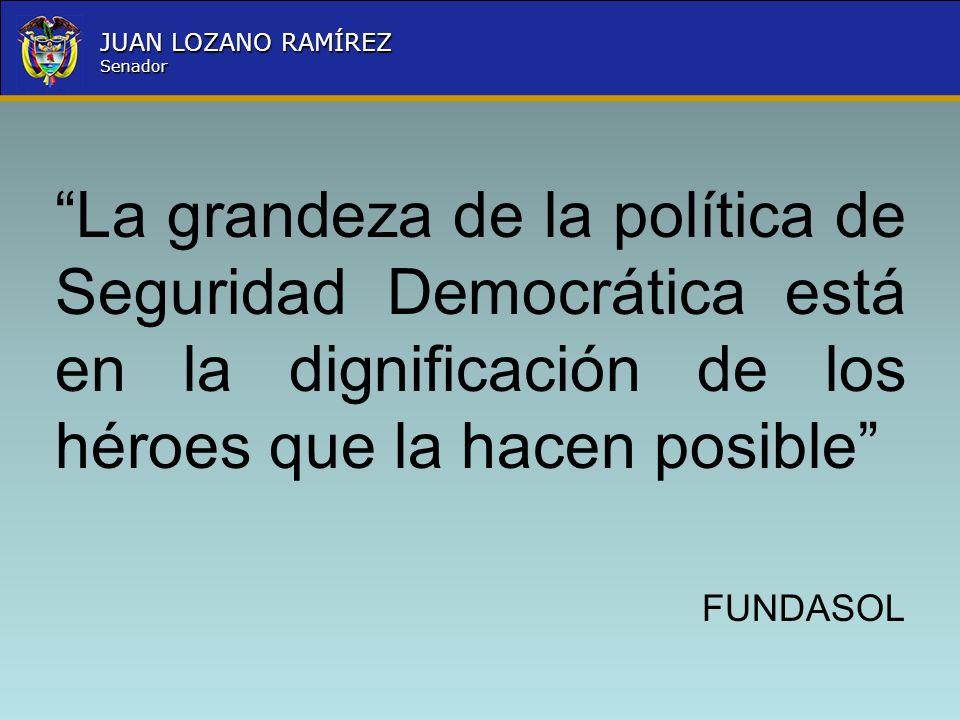 Nombre la Entidad República de Colombia JUAN LOZANO RAMÍREZ Senador La grandeza de la política de Seguridad Democrática está en la dignificación de lo