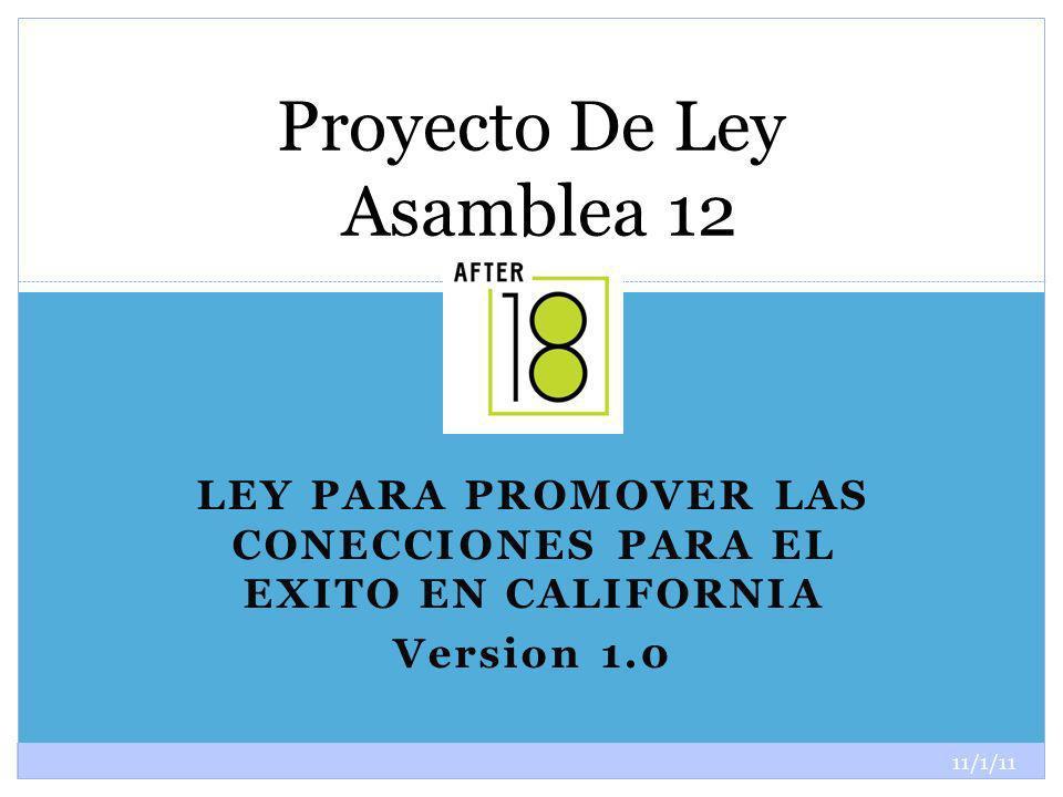 11/1/11 1 LEY PARA PROMOVER LAS CONECCIONES PARA EL EXITO EN CALIFORNIA Version 1.0 Proyecto De Ley Asamblea 12