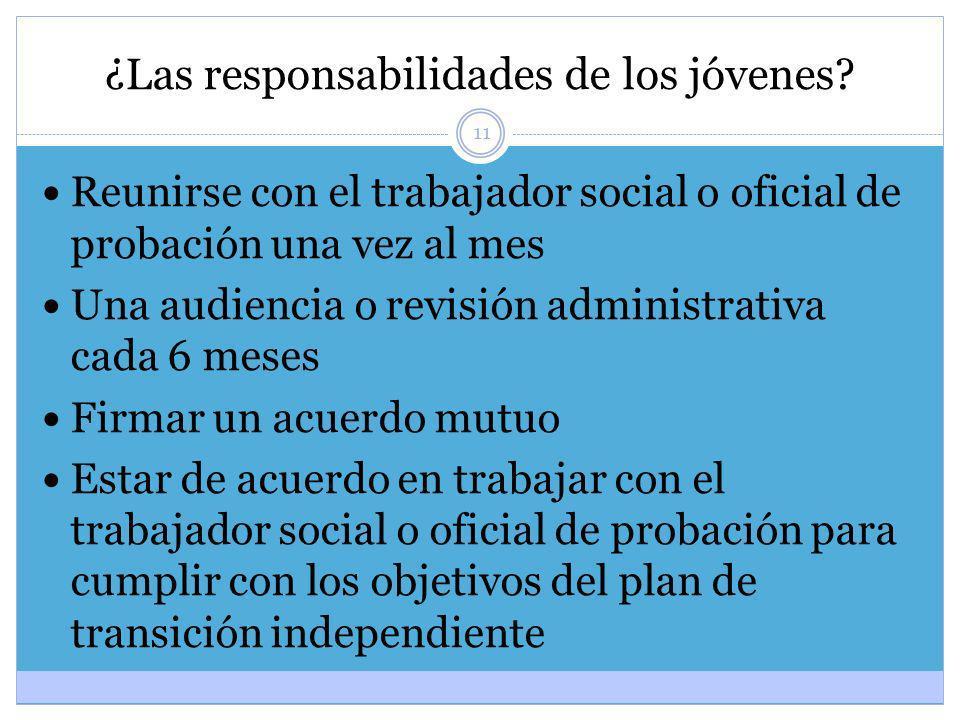 11 ¿Las responsabilidades de los jóvenes? Reunirse con el trabajador social o oficial de probación una vez al mes Una audiencia o revisión administrat