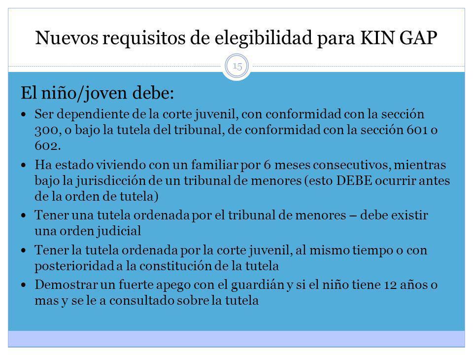 15 Nuevos requisitos de elegibilidad para KIN GAP El niño/joven debe: Ser dependiente de la corte juvenil, con conformidad con la sección 300, o bajo