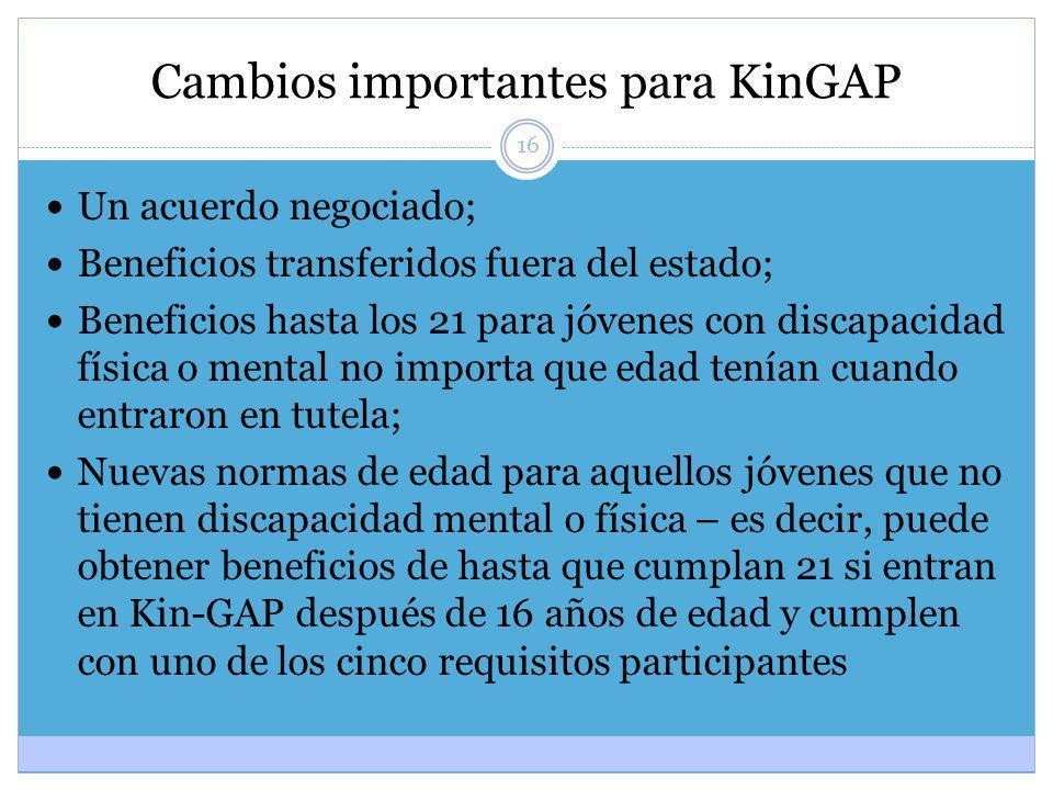 16 Cambios importantes para KinGAP Un acuerdo negociado; Beneficios transferidos fuera del estado; Beneficios hasta los 21 para jóvenes con discapacid