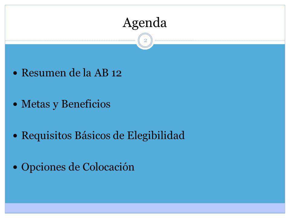 2 Agenda Resumen de la AB 12 Metas y Beneficios Requisitos Básicos de Elegibilidad Opciones de Colocación