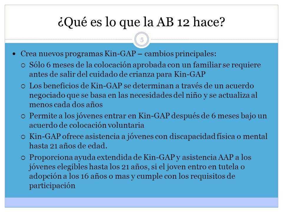 5 ¿Qué es lo que la AB 12 hace? Crea nuevos programas Kin-GAP – cambios principales: Sólo 6 meses de la colocación aprobada con un familiar se requier