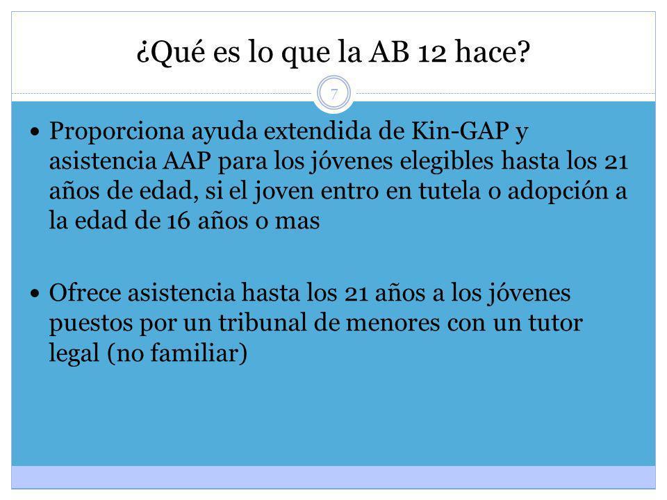 7 ¿Qué es lo que la AB 12 hace? Proporciona ayuda extendida de Kin-GAP y asistencia AAP para los jóvenes elegibles hasta los 21 años de edad, si el jo