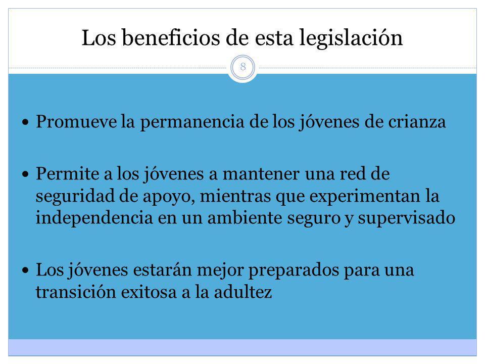 8 Los beneficios de esta legislación Promueve la permanencia de los jóvenes de crianza Permite a los jóvenes a mantener una red de seguridad de apoyo,