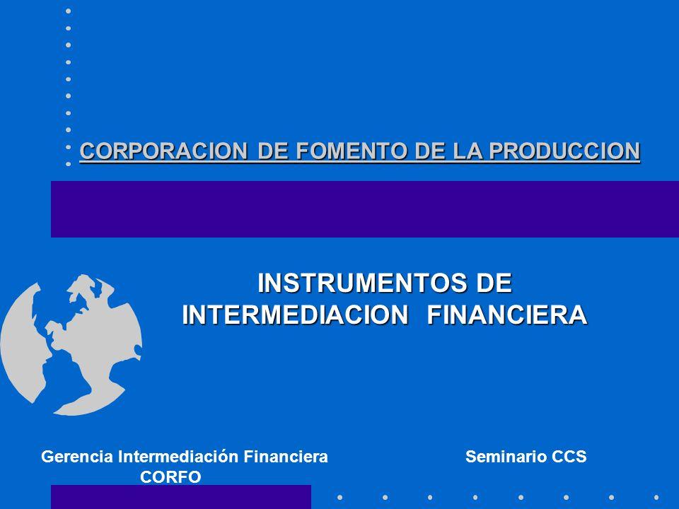 CORPORACION DE FOMENTO DE LA PRODUCCION INSTRUMENTOS DE INTERMEDIACION FINANCIERA Gerencia Intermediación Financiera Seminario CCS CORFO