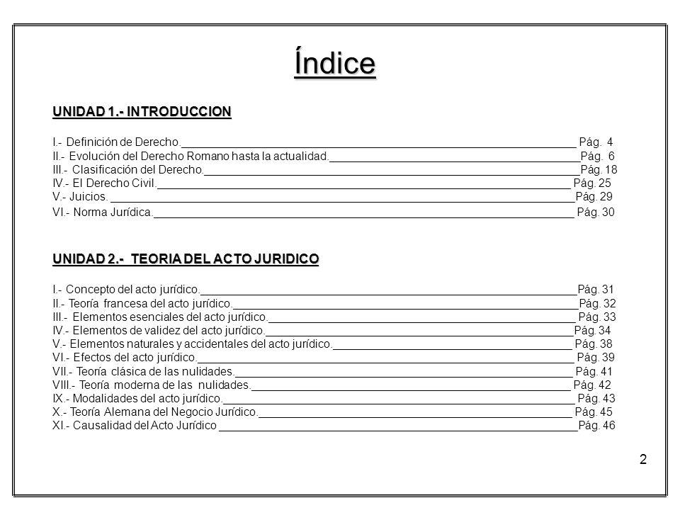 2 Índice UNIDAD 1.- INTRODUCCION I.- Definición de Derecho._______________________________________________________________ Pág. 4 II.- Evolución del D