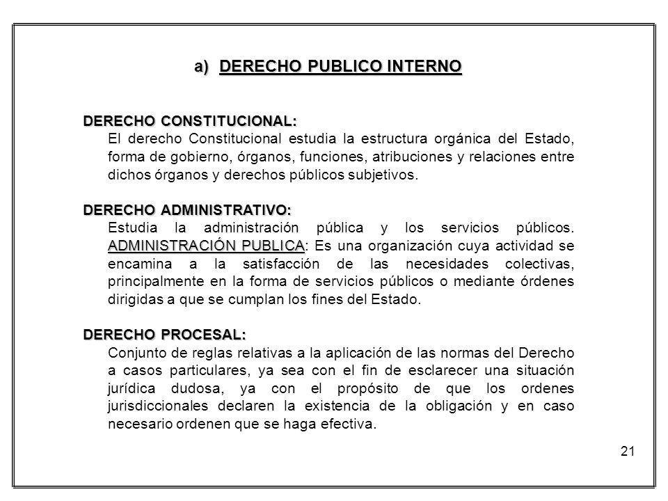 21 a)DERECHO PUBLICO INTERNO DERECHO CONSTITUCIONAL: El derecho Constitucional estudia la estructura orgánica del Estado, forma de gobierno, órganos,