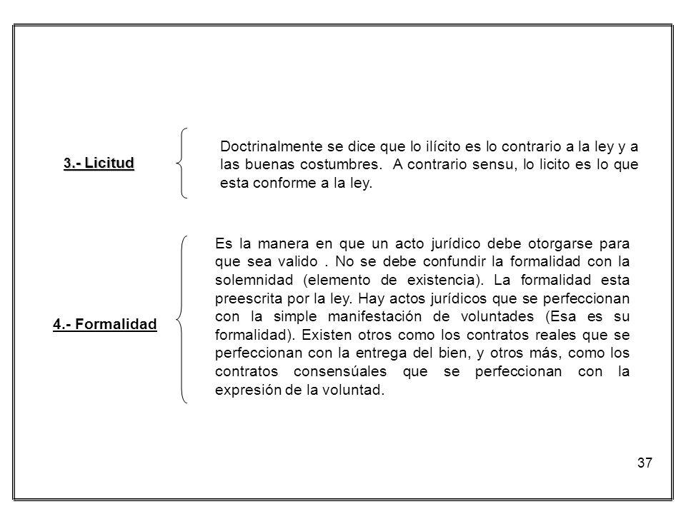 37 4.- Formalidad 3.- Licitud Doctrinalmente se dice que lo ilícito es lo contrario a la ley y a las buenas costumbres. A contrario sensu, lo licito e