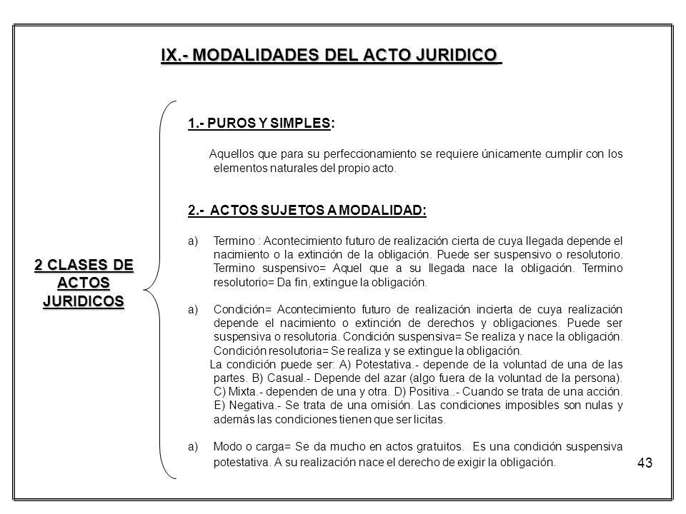 43 IX.- MODALIDADES DEL ACTO JURIDICO 2 CLASES DE ACTOS JURIDICOS 1.- PUROS Y SIMPLES: Aquellos que para su perfeccionamiento se requiere únicamente c