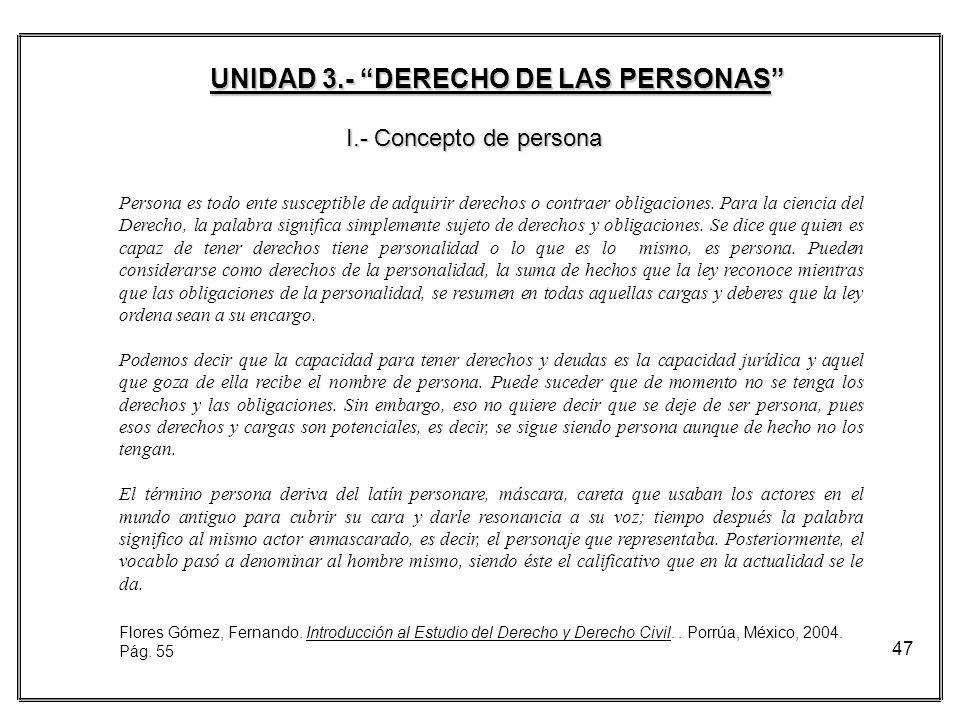 47 UNIDAD 3.- DERECHO DE LAS PERSONAS I.- Concepto de persona Persona es todo ente susceptible de adquirir derechos o contraer obligaciones. Para la c