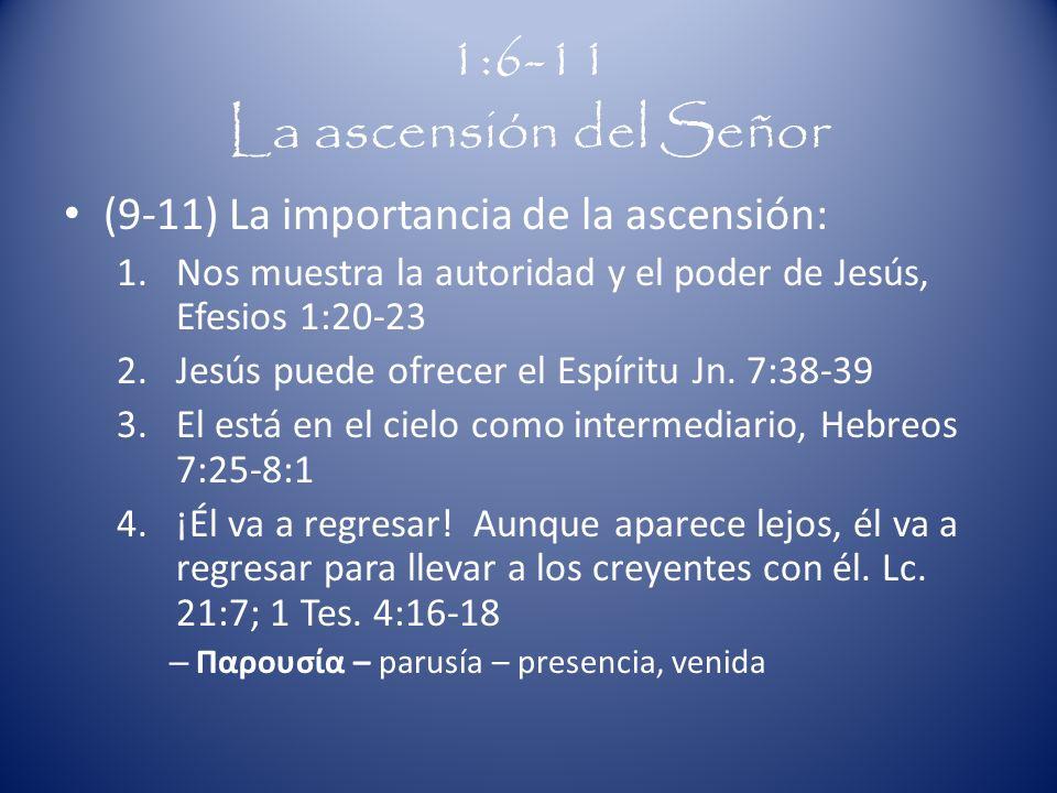 1:6-11 La ascensión del Señor (9-11) La importancia de la ascensión: 1.Nos muestra la autoridad y el poder de Jesús, Efesios 1:20-23 2.Jesús puede ofrecer el Espíritu Jn.