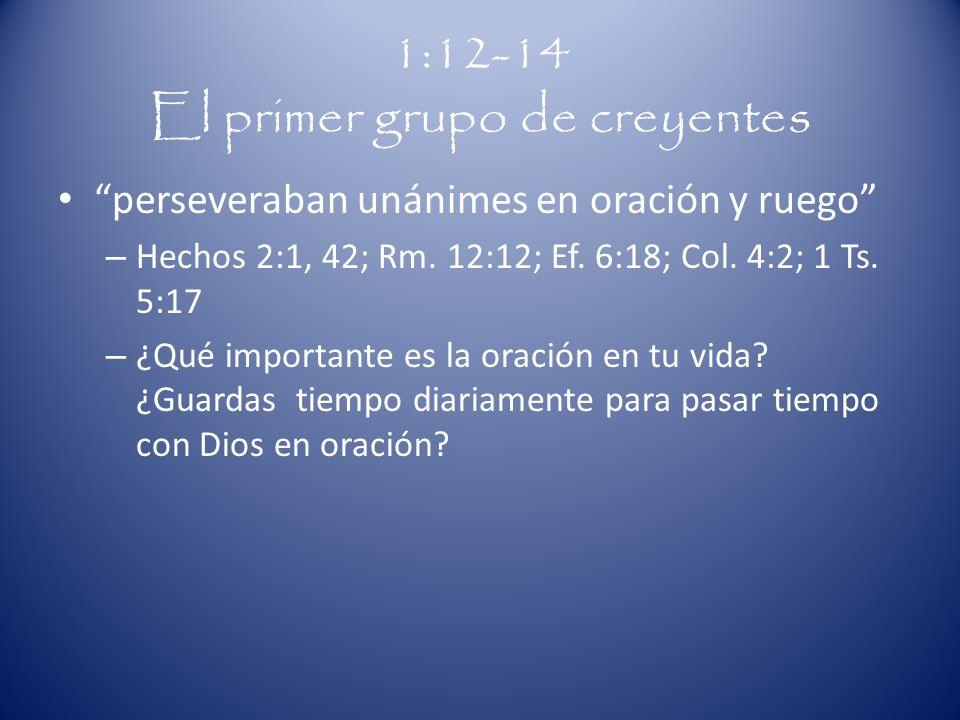 1:12-14 El primer grupo de creyentes perseveraban unánimes en oración y ruego – Hechos 2:1, 42; Rm. 12:12; Ef. 6:18; Col. 4:2; 1 Ts. 5:17 – ¿Qué impor