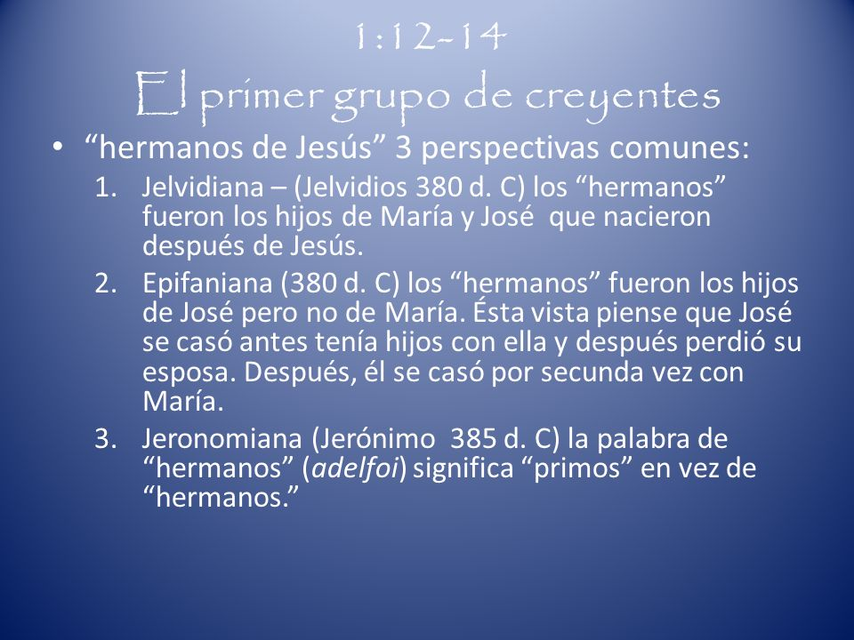 1:12-14 El primer grupo de creyentes hermanos de Jesús 3 perspectivas comunes: 1.Jelvidiana – (Jelvidios 380 d. C) los hermanos fueron los hijos de Ma