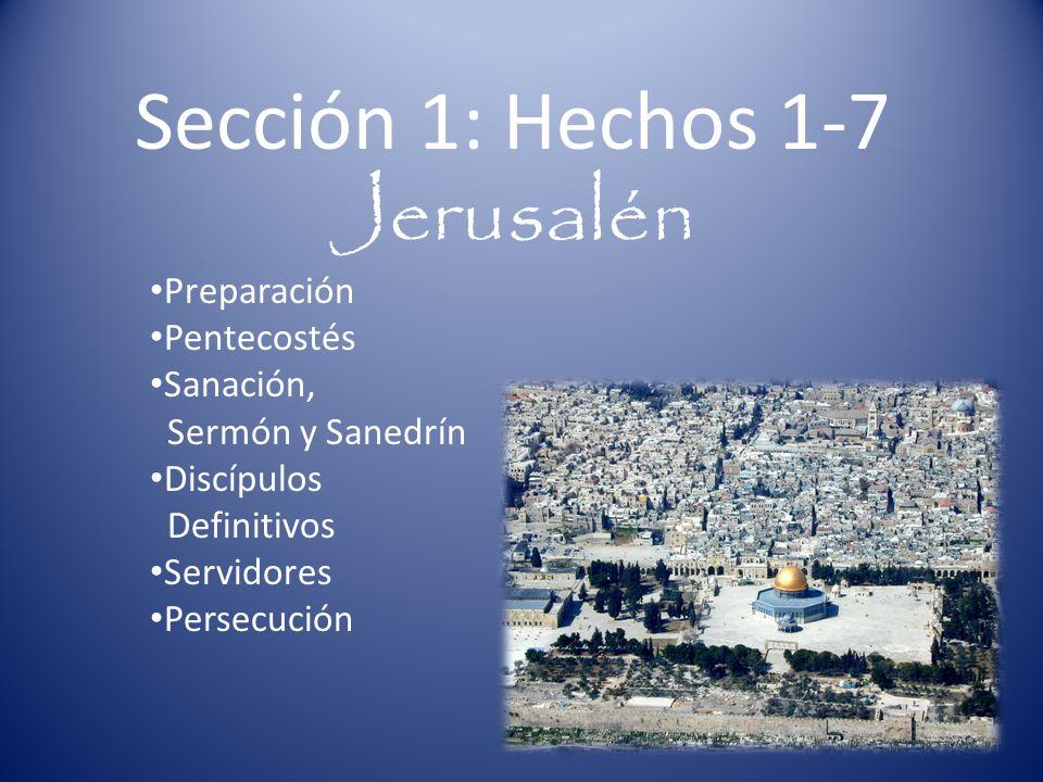 Sección 1: Hechos 1-7 Jerusalén Preparación Pentecostés Sanación, Sermón y Sanedrín Discípulos Definitivos Servidores Persecución