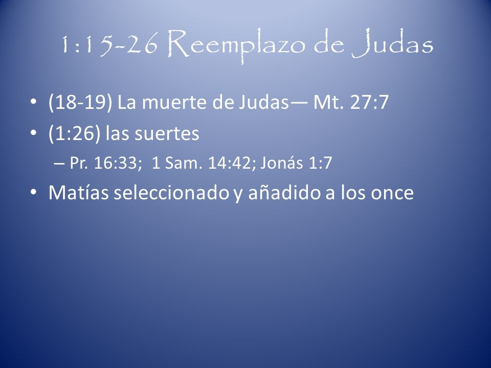 1:15-26 Reemplazo de Judas (18-19) La muerte de Judas Mt. 27:7 (1:26) las suertes – Pr. 16:33; 1 Sam. 14:42; Jonás 1:7 Matías seleccionado y añadido a